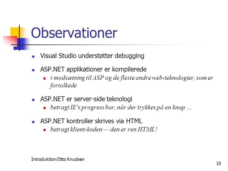 Introduktion/Otto Knudsen 15 Observationer Visual Studio understøtter debugging ASP.NET applikationer er kompilerede i modsætning til ASP og de fleste andre web-teknologier, som er fortolkede ASP.NET er server-side teknologi betragt IE s progress bar, når der trykkes på en knap … ASP.NET kontroller skrives via HTML betragt klient-koden — den er ren HTML!