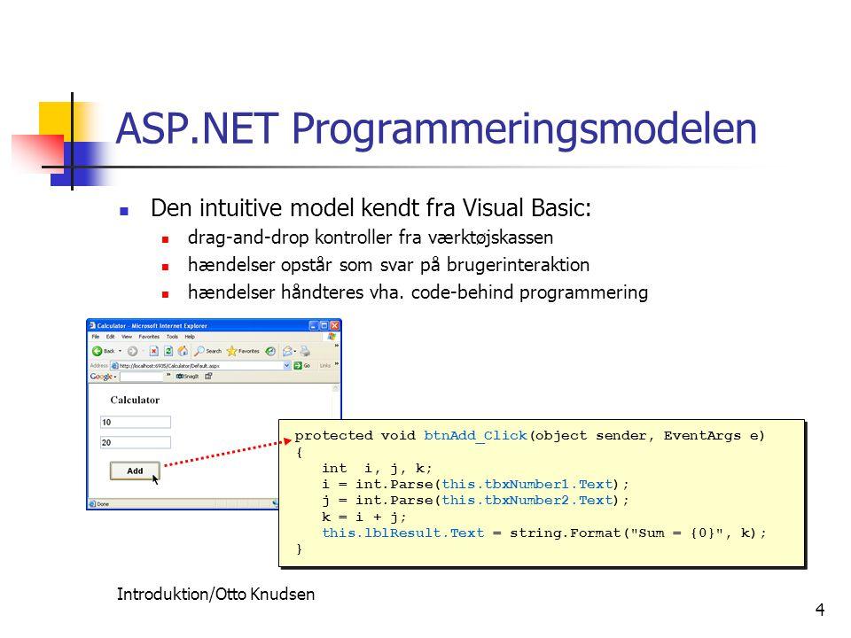 Introduktion/Otto Knudsen 4 ASP.NET Programmeringsmodelen Den intuitive model kendt fra Visual Basic: drag-and-drop kontroller fra værktøjskassen hændelser opstår som svar på brugerinteraktion hændelser håndteres vha.
