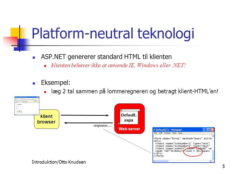 Introduktion/Otto Knudsen 5 Platform-neutral teknologi ASP.NET genererer standard HTML til klienten klienten behøver ikke at anvende IE, Windows eller.NET.