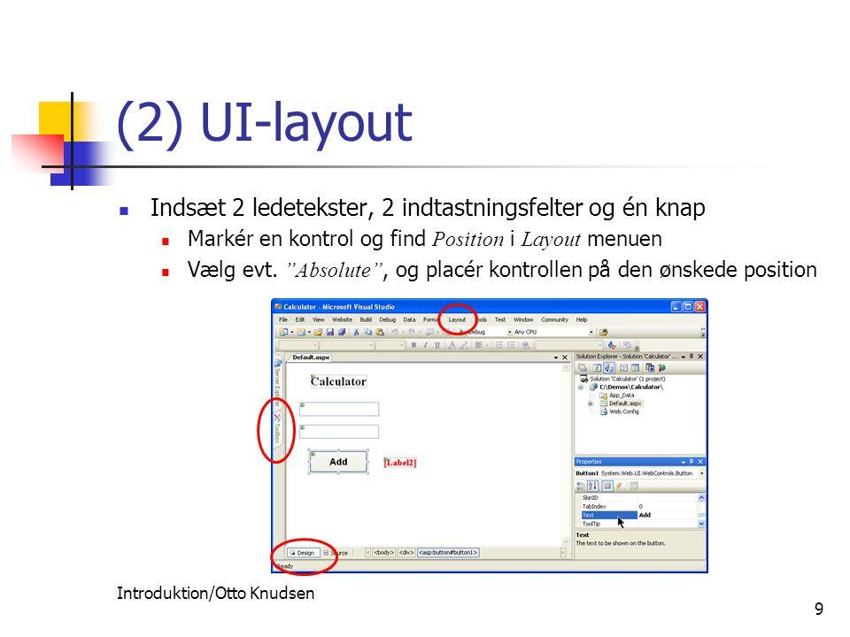 Introduktion/Otto Knudsen 9 (2) UI-layout Indsæt 2 ledetekster, 2 indtastningsfelter og én knap Markér en kontrol og find Position i Layout menuen Vælg evt.