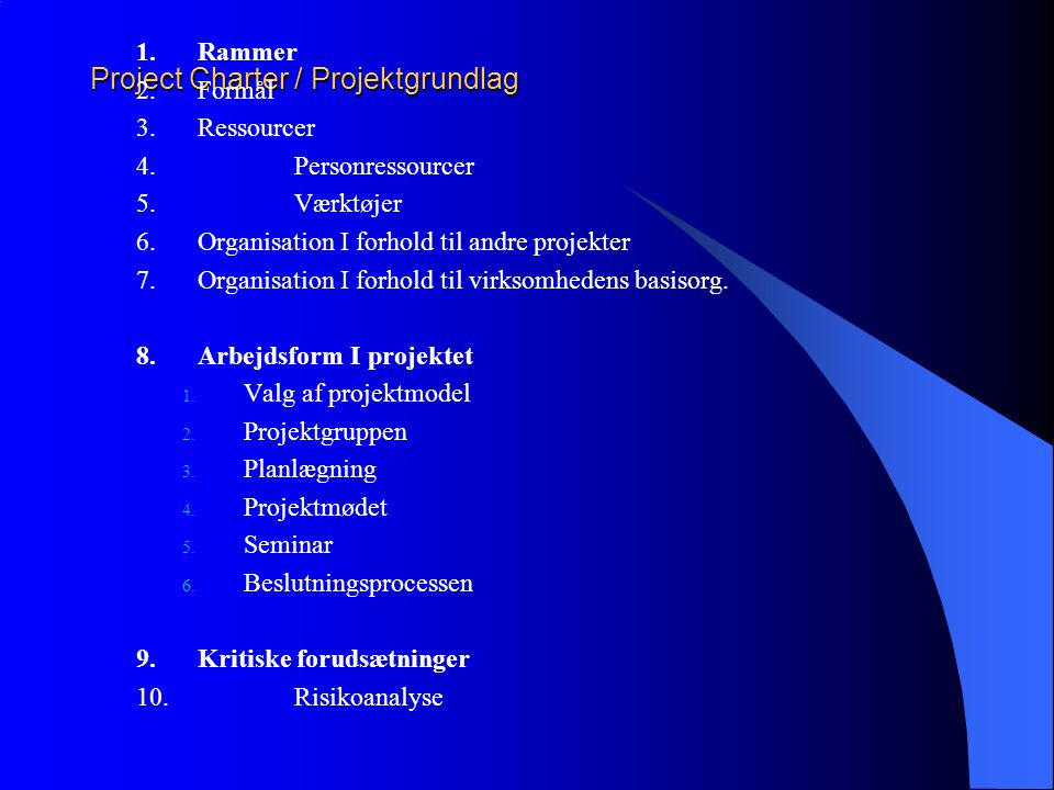 Project Charter / Projektgrundlag 1.Rammer 2.Formål 3.Ressourcer 4.Personressourcer 5.Værktøjer 6.Organisation I forhold til andre projekter 7.Organisation I forhold til virksomhedens basisorg.