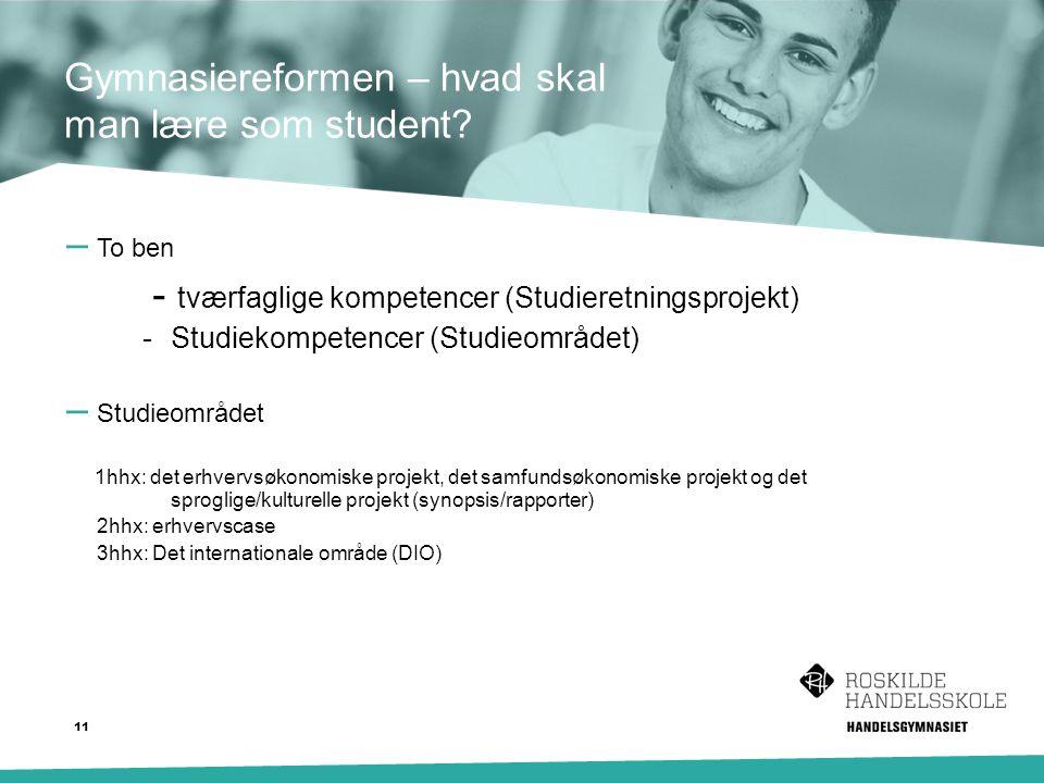 – To ben - tværfaglige kompetencer (Studieretningsprojekt) - Studiekompetencer (Studieområdet) – Studieområdet 1hhx: det erhvervsøkonomiske projekt, det samfundsøkonomiske projekt og det sproglige/kulturelle projekt (synopsis/rapporter) 2hhx: erhvervscase 3hhx: Det internationale område (DIO) Gymnasiereformen – hvad skal man lære som student.
