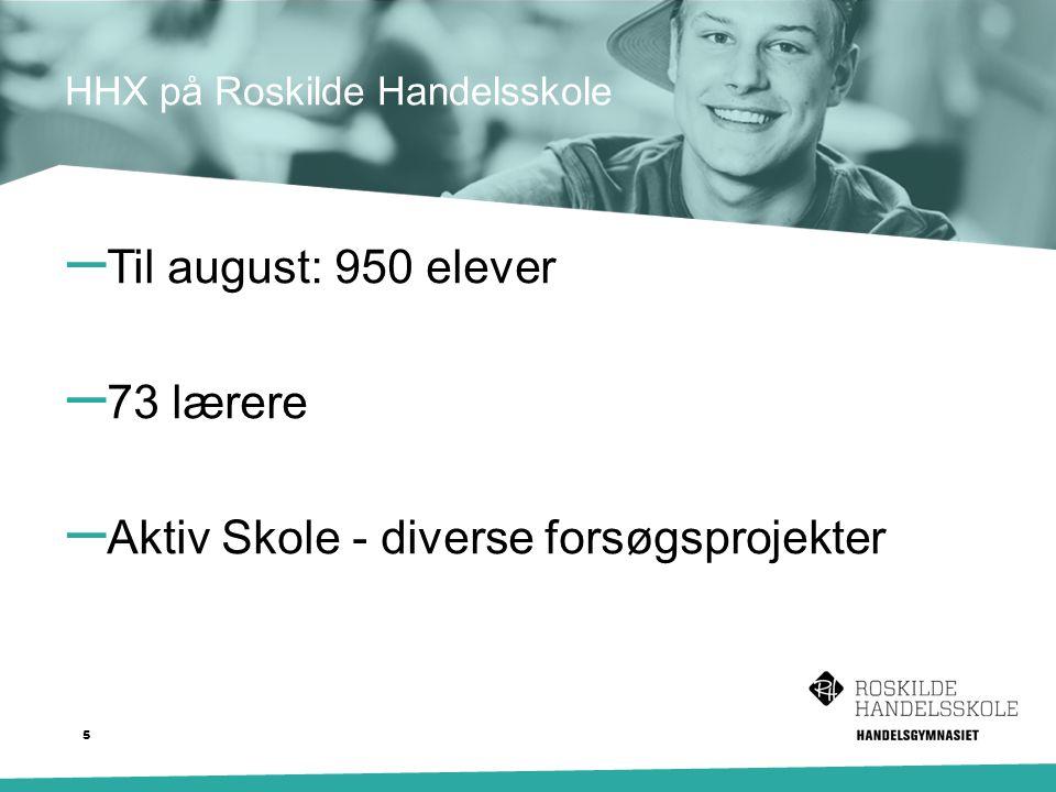 – Til august: 950 elever – 73 lærere – Aktiv Skole - diverse forsøgsprojekter HHX på Roskilde Handelsskole 5