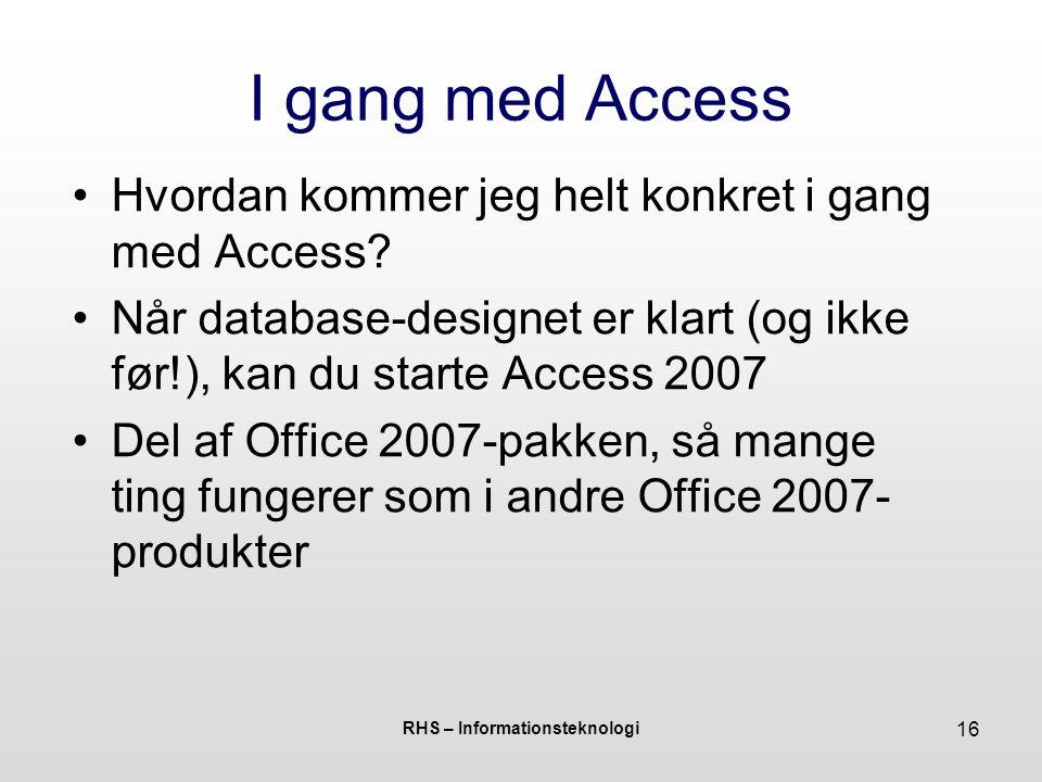 RHS – Informationsteknologi 16 I gang med Access Hvordan kommer jeg helt konkret i gang med Access.