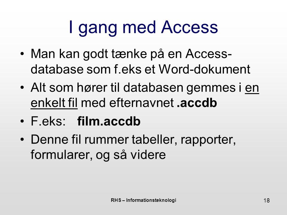 RHS – Informationsteknologi 18 I gang med Access Man kan godt tænke på en Access- database som f.eks et Word-dokument Alt som hører til databasen gemmes i en enkelt fil med efternavnet.accdb F.eks:film.accdb Denne fil rummer tabeller, rapporter, formularer, og så videre