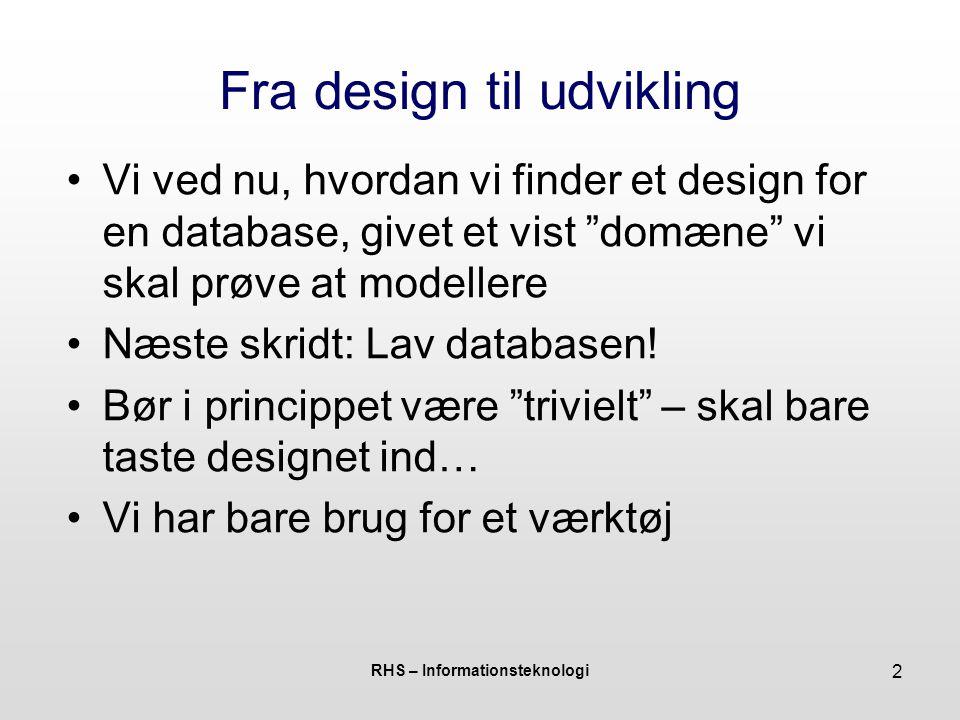 RHS – Informationsteknologi 2 Fra design til udvikling Vi ved nu, hvordan vi finder et design for en database, givet et vist domæne vi skal prøve at modellere Næste skridt: Lav databasen.