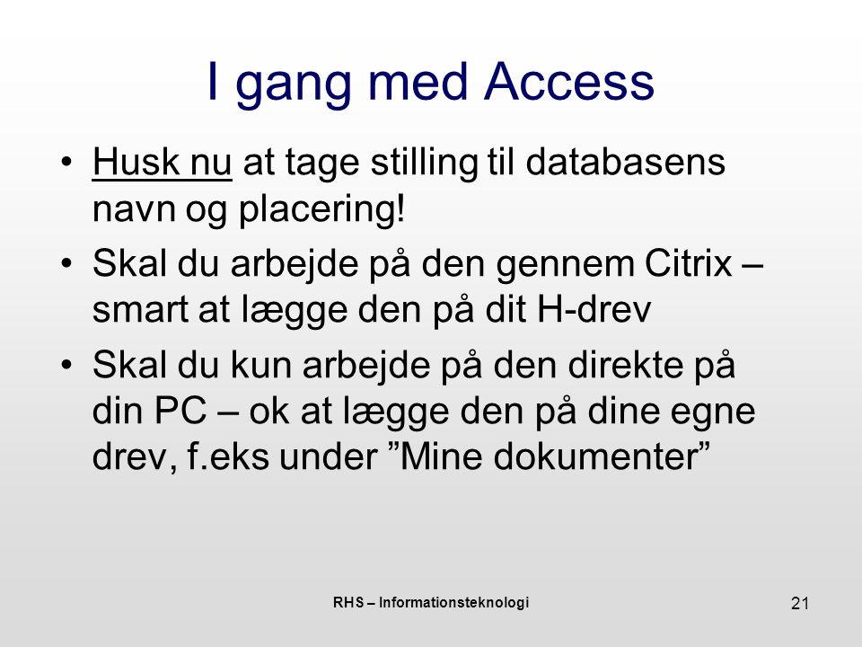 RHS – Informationsteknologi 21 I gang med Access Husk nu at tage stilling til databasens navn og placering.