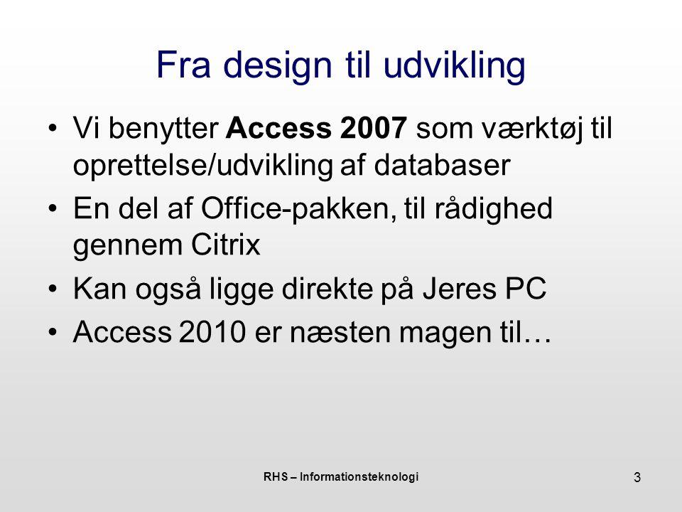 RHS – Informationsteknologi 3 Fra design til udvikling Vi benytter Access 2007 som værktøj til oprettelse/udvikling af databaser En del af Office-pakken, til rådighed gennem Citrix Kan også ligge direkte på Jeres PC Access 2010 er næsten magen til…