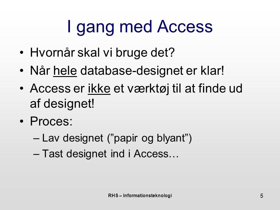RHS – Informationsteknologi 5 I gang med Access Hvornår skal vi bruge det.
