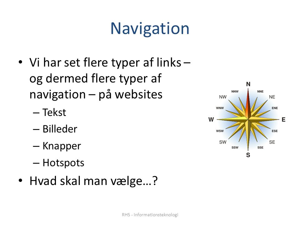 Navigation Vi har set flere typer af links – og dermed flere typer af navigation – på websites – Tekst – Billeder – Knapper – Hotspots Hvad skal man vælge….