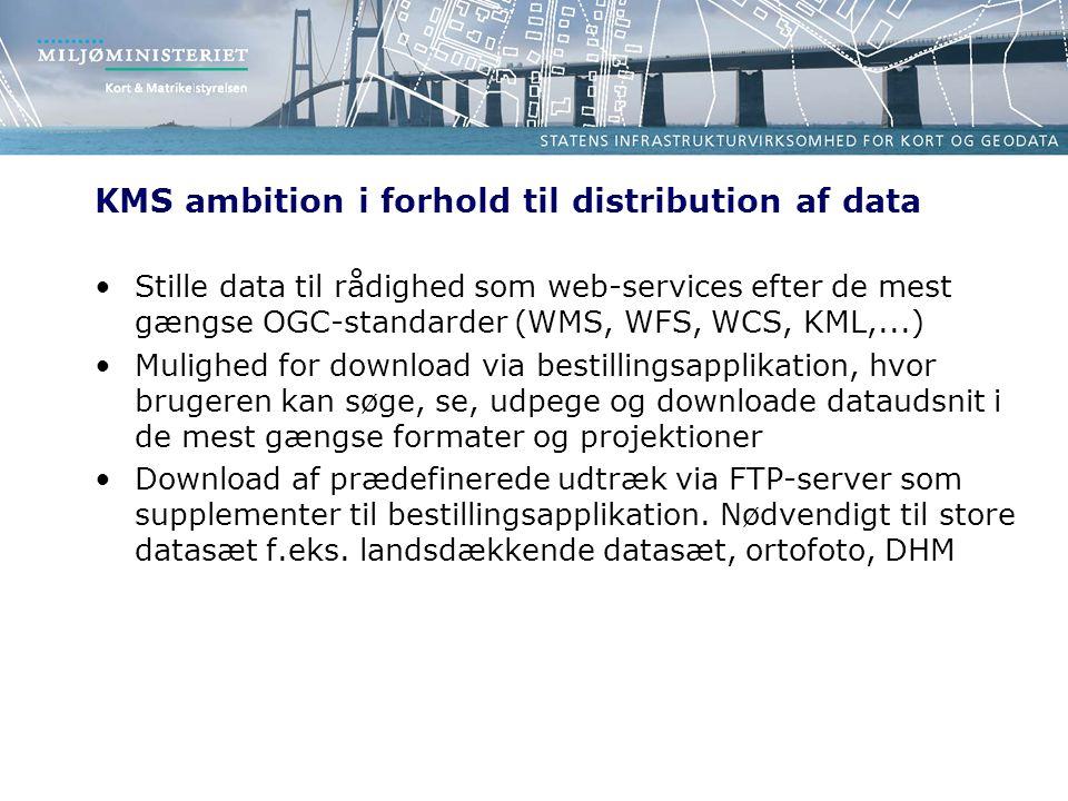 KMS ambition i forhold til distribution af data Stille data til rådighed som web-services efter de mest gængse OGC-standarder (WMS, WFS, WCS, KML,...) Mulighed for download via bestillingsapplikation, hvor brugeren kan søge, se, udpege og downloade dataudsnit i de mest gængse formater og projektioner Download af prædefinerede udtræk via FTP-server som supplementer til bestillingsapplikation.
