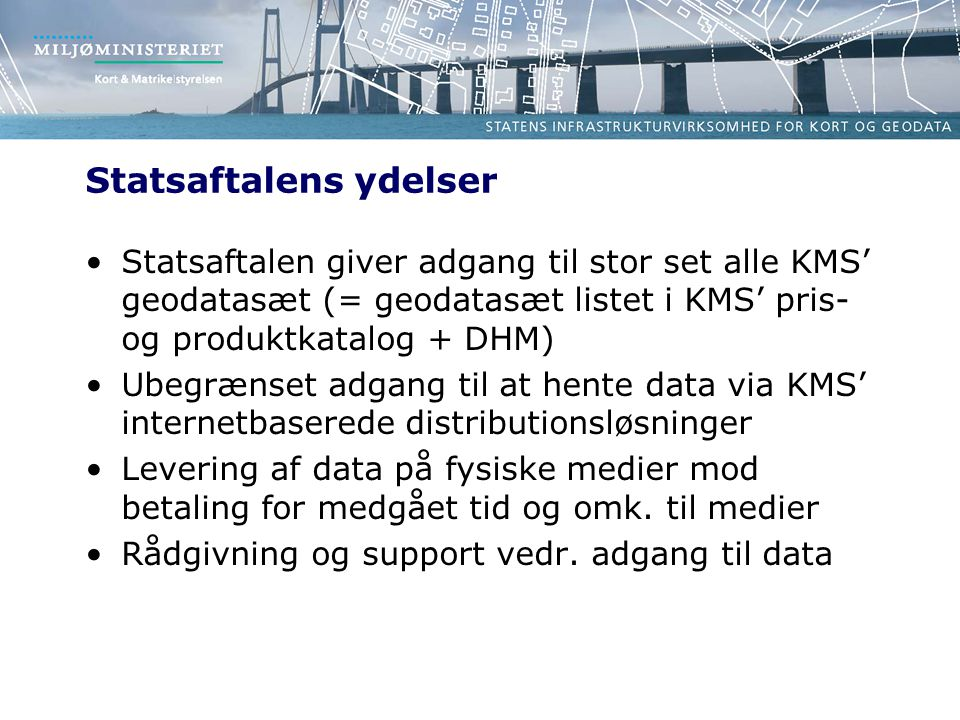 Statsaftalens ydelser Statsaftalen giver adgang til stor set alle KMS' geodatasæt (= geodatasæt listet i KMS' pris- og produktkatalog + DHM) Ubegrænset adgang til at hente data via KMS' internetbaserede distributionsløsninger Levering af data på fysiske medier mod betaling for medgået tid og omk.