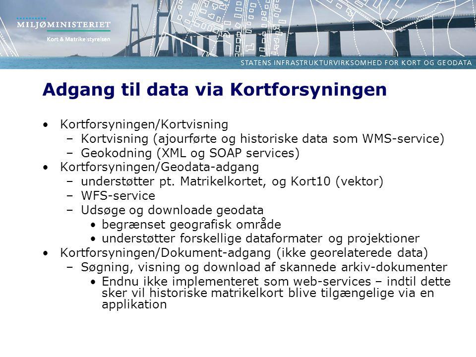 Adgang til data via Kortforsyningen Kortforsyningen/Kortvisning –Kortvisning (ajourførte og historiske data som WMS-service) –Geokodning (XML og SOAP services) Kortforsyningen/Geodata-adgang –understøtter pt.