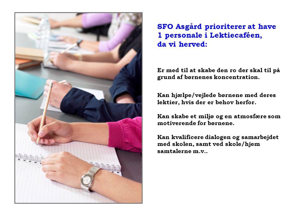 SFO Asgård prioriterer at have 1 personale i Lektiecaféen, da vi herved: Er med til at skabe den ro der skal til på grund af børnenes koncentration.