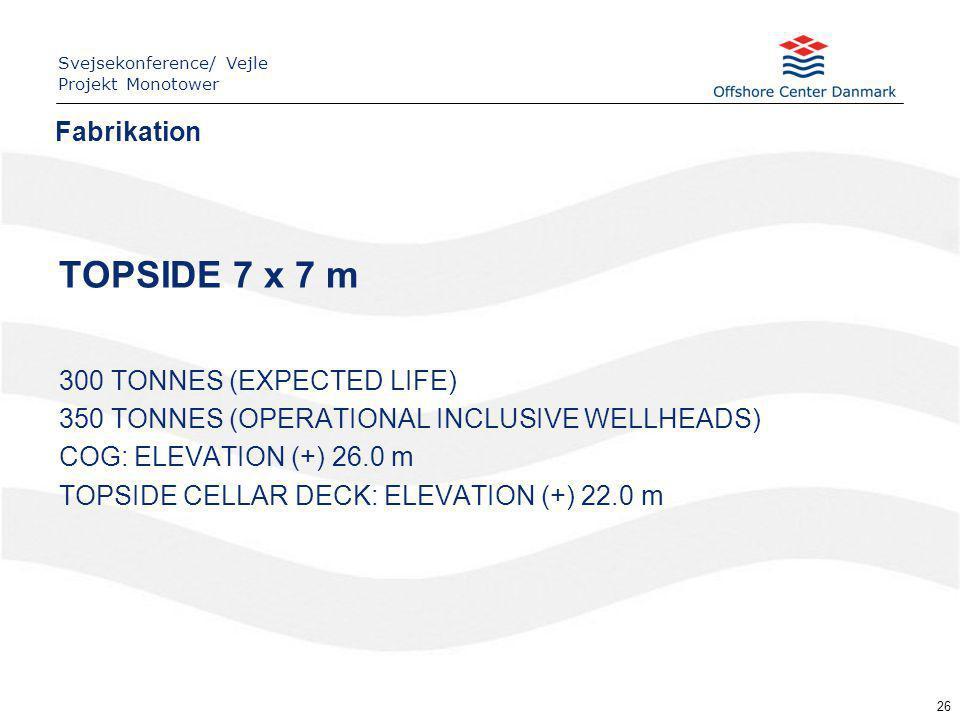 26 Fabrikation Svejsekonference/ Vejle Projekt Monotower TOPSIDE 7 x 7 m 300 TONNES (EXPECTED LIFE) 350 TONNES (OPERATIONAL INCLUSIVE WELLHEADS) COG: ELEVATION (+) 26.0 m TOPSIDE CELLAR DECK: ELEVATION (+) 22.0 m