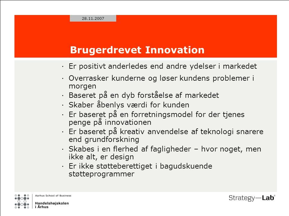 28.11.2007 Brugerdrevet Innovation ·Er positivt anderledes end andre ydelser i markedet ·Overrasker kunderne og løser kundens problemer i morgen ·Baseret på en dyb forståelse af markedet ·Skaber åbenlys værdi for kunden ·Er baseret på en forretningsmodel for der tjenes penge på innovationen ·Er baseret på kreativ anvendelse af teknologi snarere end grundforskning ·Skabes i en flerhed af fagligheder – hvor noget, men ikke alt, er design ·Er ikke støtteberettiget i bagudskuende støtteprogrammer