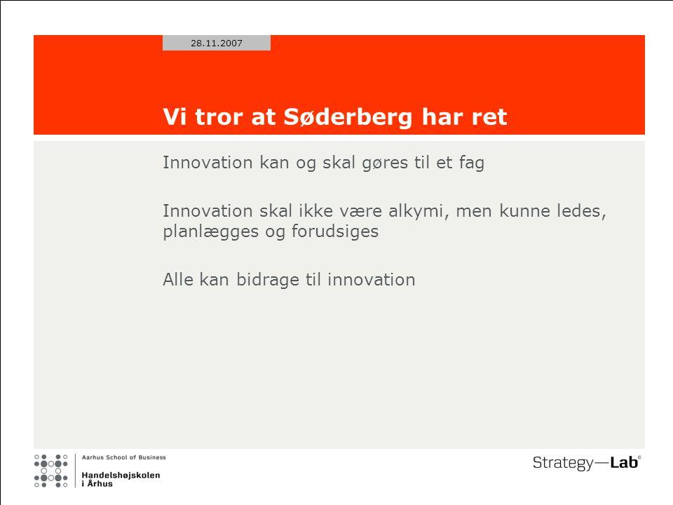 28.11.2007 Vi tror at Søderberg har ret Innovation kan og skal gøres til et fag Innovation skal ikke være alkymi, men kunne ledes, planlægges og forudsiges Alle kan bidrage til innovation