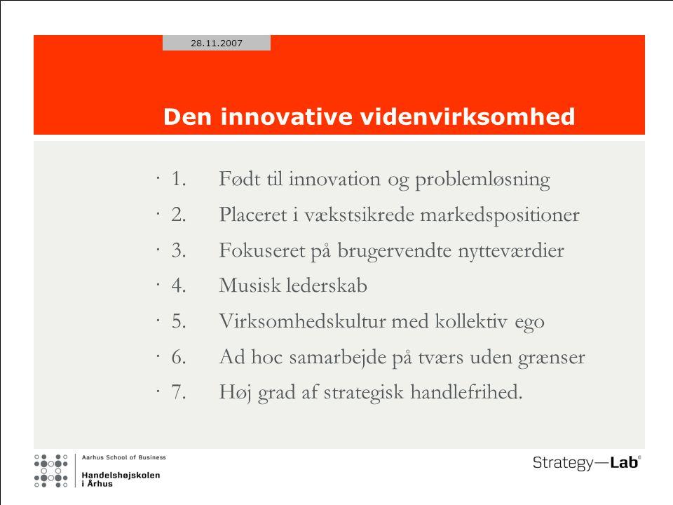 28.11.2007 Den innovative videnvirksomhed ·1.Født til innovation og problemløsning ·2.Placeret i vækstsikrede markedspositioner ·3.Fokuseret på brugervendte nytteværdier ·4.Musisk lederskab ·5.Virksomhedskultur med kollektiv ego ·6.Ad hoc samarbejde på tværs uden grænser ·7.Høj grad af strategisk handlefrihed.