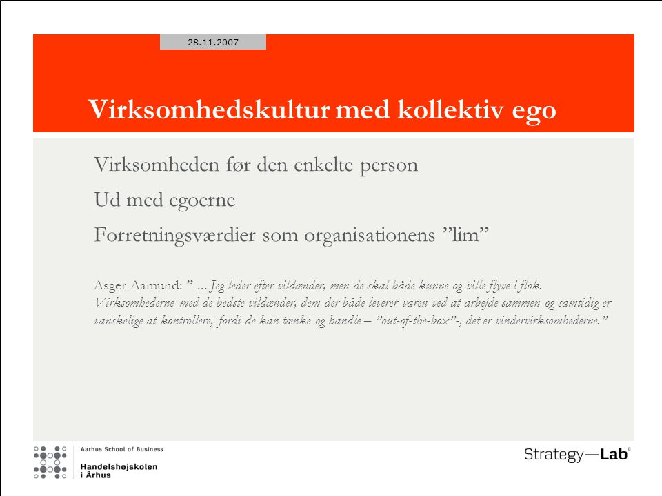 28.11.2007 Virksomhedskultur med kollektiv ego Virksomheden før den enkelte person Ud med egoerne Forretningsværdier som organisationens lim Asger Aamund: ...