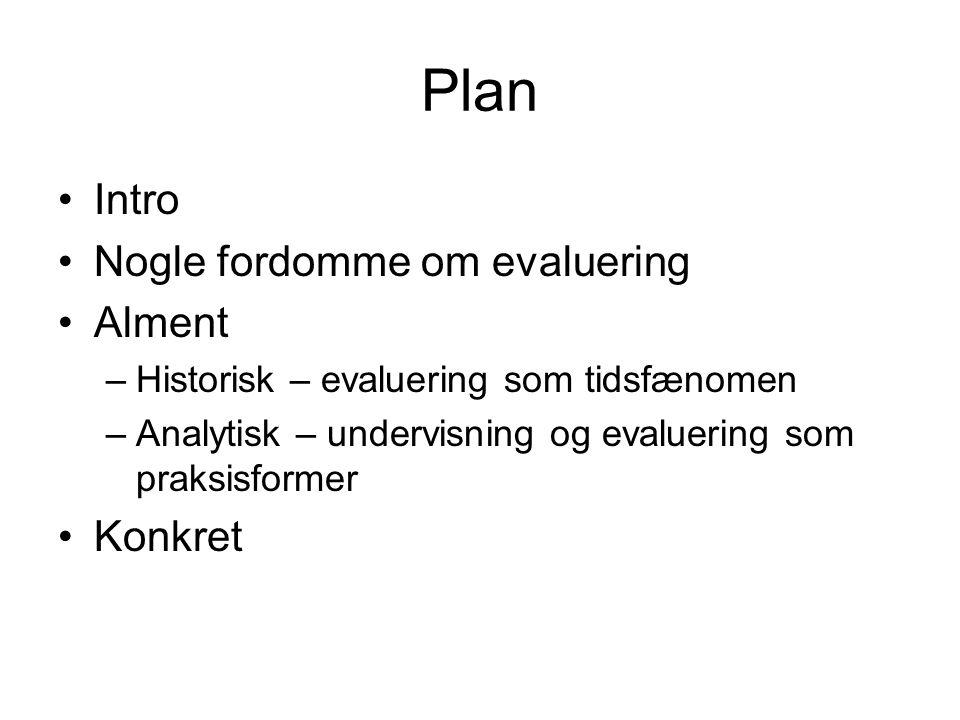 Plan Intro Nogle fordomme om evaluering Alment –Historisk – evaluering som tidsfænomen –Analytisk – undervisning og evaluering som praksisformer Konkret