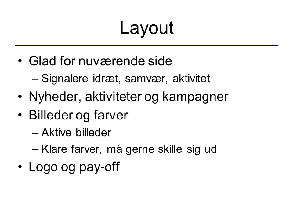 Layout Glad for nuværende side –Signalere idræt, samvær, aktivitet Nyheder, aktiviteter og kampagner Billeder og farver –Aktive billeder –Klare farver, må gerne skille sig ud Logo og pay-off