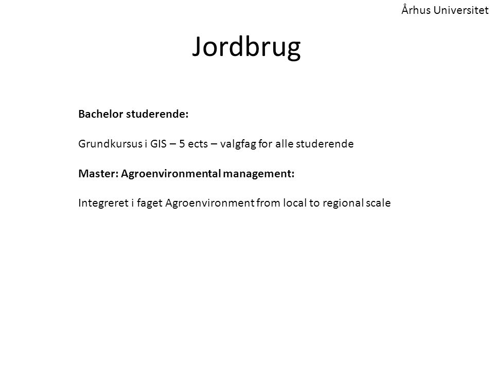 Jordbrug Bachelor studerende: Grundkursus i GIS – 5 ects – valgfag for alle studerende Master: Agroenvironmental management: Integreret i faget Agroenvironment from local to regional scale Århus Universitet
