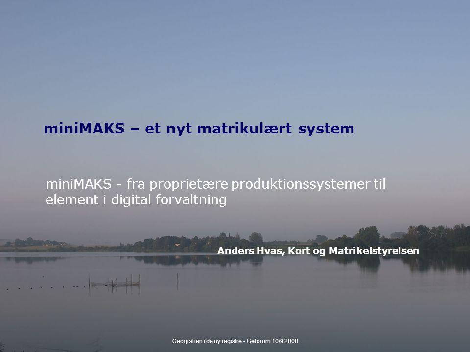 Geografien i de ny registre - Geforum 10/9 2008 miniMAKS – et nyt matrikulært system miniMAKS - fra proprietære produktionssystemer til element i digital forvaltning Anders Hvas, Kort og Matrikelstyrelsen