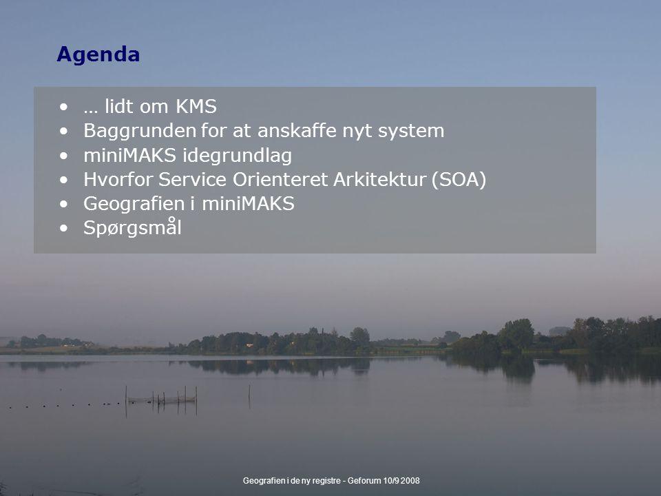Geografien i de ny registre - Geforum 10/9 2008 Agenda … lidt om KMS Baggrunden for at anskaffe nyt system miniMAKS idegrundlag Hvorfor Service Orienteret Arkitektur (SOA) Geografien i miniMAKS Spørgsmål