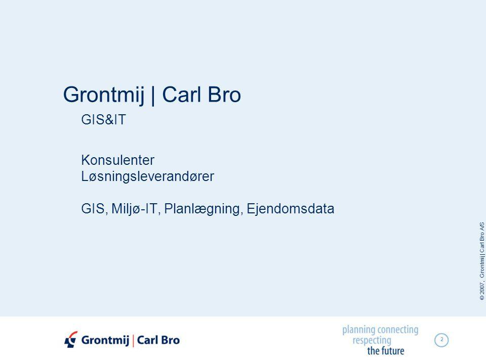 © 2007, Grontmij | Carl Bro A/S 2 Grontmij | Carl Bro GIS&IT Konsulenter Løsningsleverandører GIS, Miljø-IT, Planlægning, Ejendomsdata