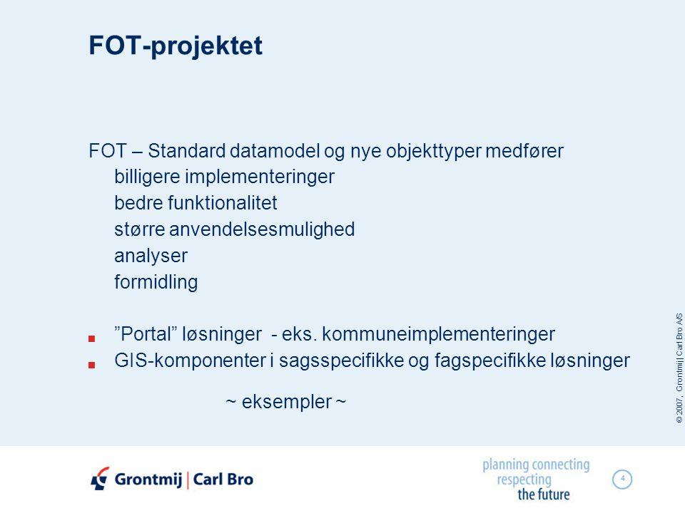 © 2007, Grontmij | Carl Bro A/S 4 FOT-projektet FOT – Standard datamodel og nye objekttyper medfører billigere implementeringer bedre funktionalitet større anvendelsesmulighed analyser formidling  Portal løsninger - eks.