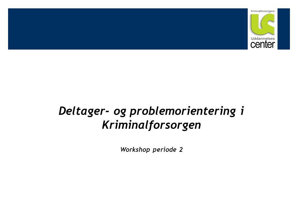 Deltager- og problemorientering i Kriminalforsorgen Workshop periode 2