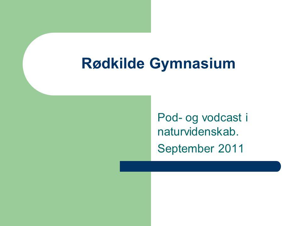 Rødkilde Gymnasium Pod- og vodcast i naturvidenskab. September 2011