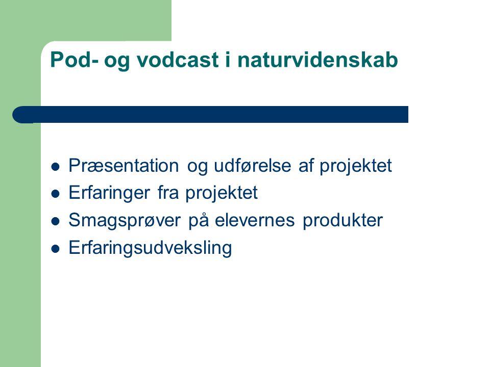 Pod- og vodcast i naturvidenskab Præsentation og udførelse af projektet Erfaringer fra projektet Smagsprøver på elevernes produkter Erfaringsudveksling
