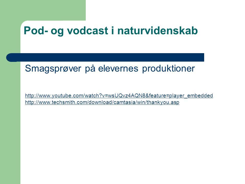 Pod- og vodcast i naturvidenskab Smagsprøver på elevernes produktioner http://www.youtube.com/watch v=wsUQvz4AQN8&feature=player_embedded http://www.techsmith.com/download/camtasia/win/thankyou.asp