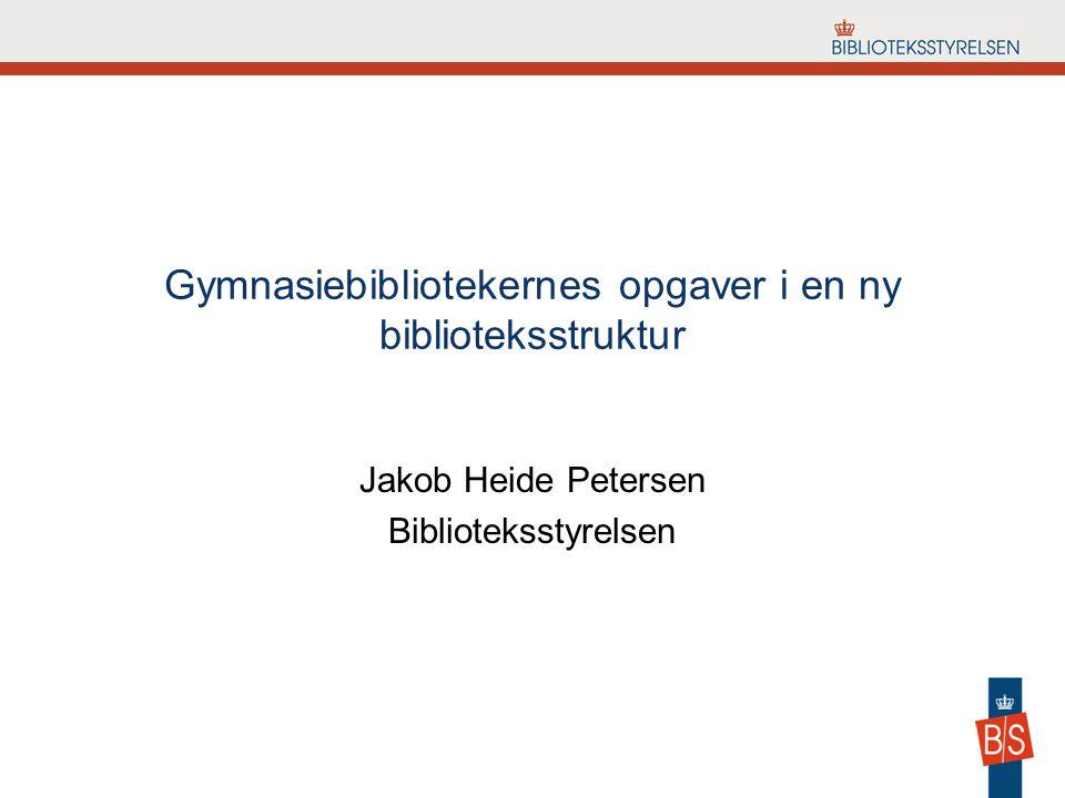 Gymnasiebibliotekernes opgaver i en ny biblioteksstruktur Jakob Heide Petersen Biblioteksstyrelsen