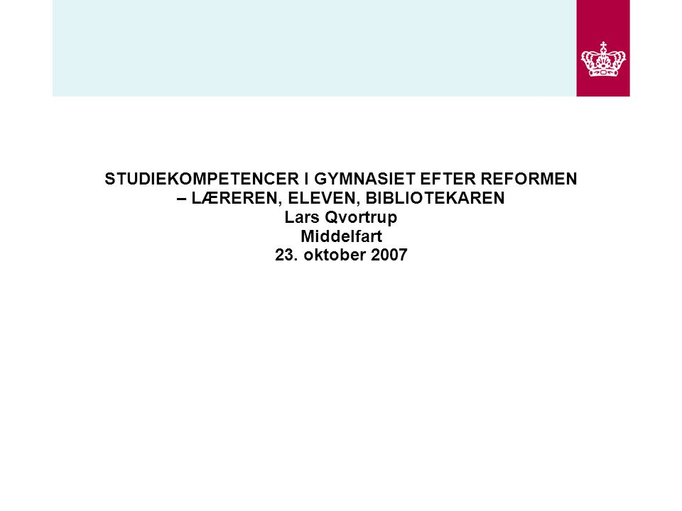 STUDIEKOMPETENCER I GYMNASIET EFTER REFORMEN – LÆREREN, ELEVEN, BIBLIOTEKAREN Lars Qvortrup Middelfart 23.