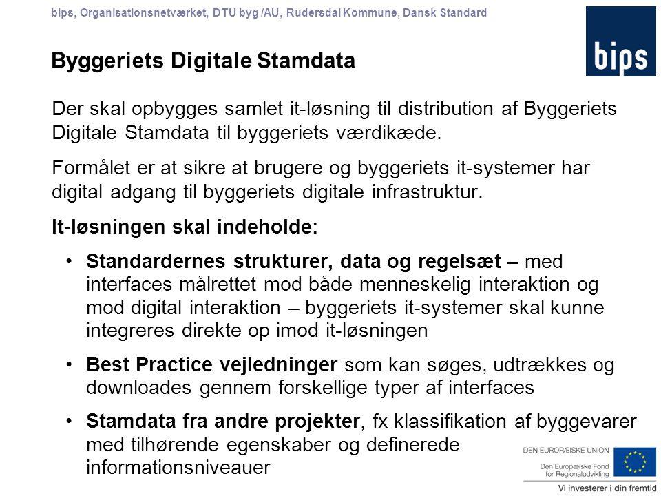 bips, Organisationsnetværket, DTU byg /AU, Rudersdal Kommune, Dansk Standard Byggeriets Digitale Stamdata Der skal opbygges samlet it-løsning til distribution af Byggeriets Digitale Stamdata til byggeriets værdikæde.