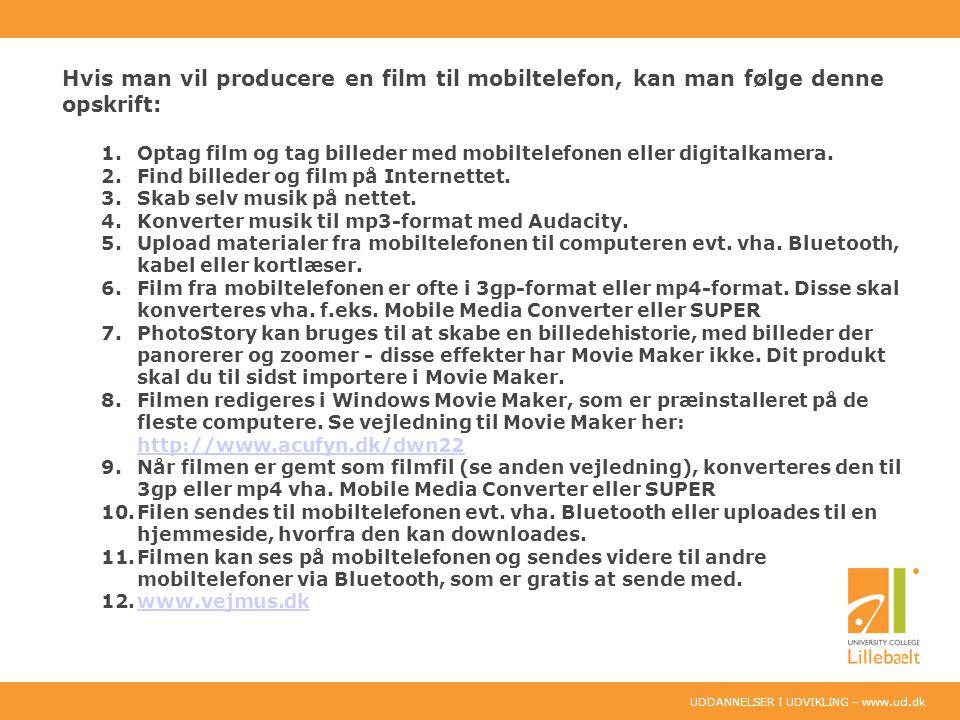UDDANNELSER I UDVIKLING – www.ucl.dk Hvis man vil producere en film til mobiltelefon, kan man følge denne opskrift: 1.Optag film og tag billeder med mobiltelefonen eller digitalkamera.
