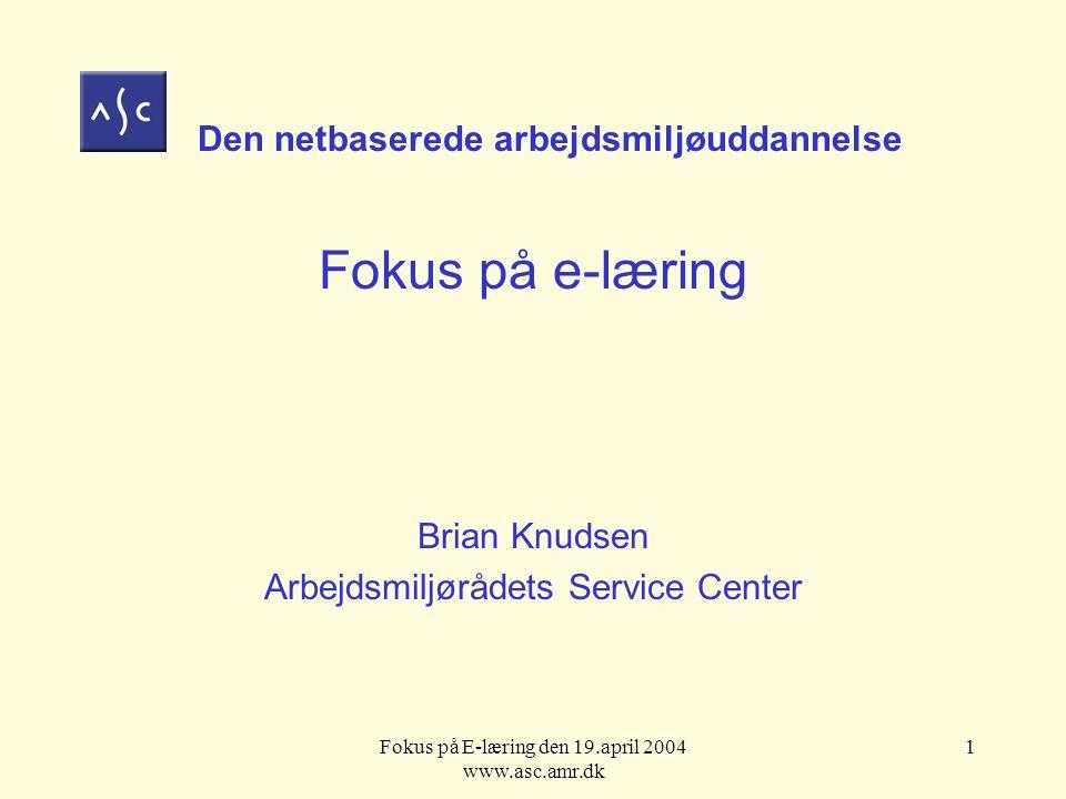 Fokus på E-læring den 19.april 2004 www.asc.amr.dk 1 Den netbaserede arbejdsmiljøuddannelse Fokus på e-læring Brian Knudsen Arbejdsmiljørådets Service Center
