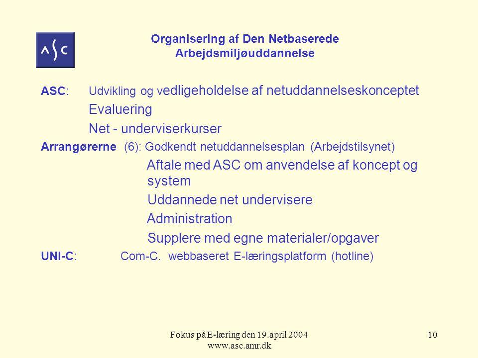 Fokus på E-læring den 19.april 2004 www.asc.amr.dk 10 Organisering af Den Netbaserede Arbejdsmiljøuddannelse ASC: Udvikling og v edligeholdelse af netuddannelseskonceptet Evaluering Net - underviserkurser Arrangørerne (6): Godkendt netuddannelsesplan (Arbejdstilsynet) Aftale med ASC om anvendelse af koncept og system Uddannede net undervisere Administration Supplere med egne materialer/opgaver UNI-C: Com-C.