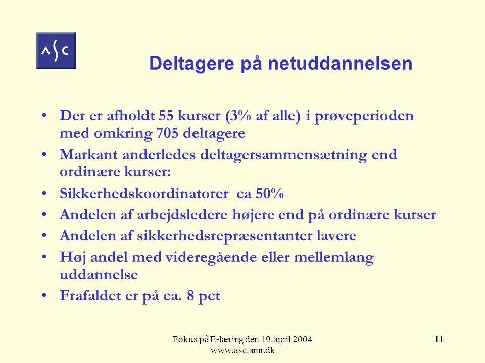 Fokus på E-læring den 19.april 2004 www.asc.amr.dk 11 Deltagere på netuddannelsen Der er afholdt 55 kurser (3% af alle) i prøveperioden med omkring 705 deltagere Markant anderledes deltagersammensætning end ordinære kurser: Sikkerhedskoordinatorer ca 50% Andelen af arbejdsledere højere end på ordinære kurser Andelen af sikkerhedsrepræsentanter lavere Høj andel med videregående eller mellemlang uddannelse Frafaldet er på ca.