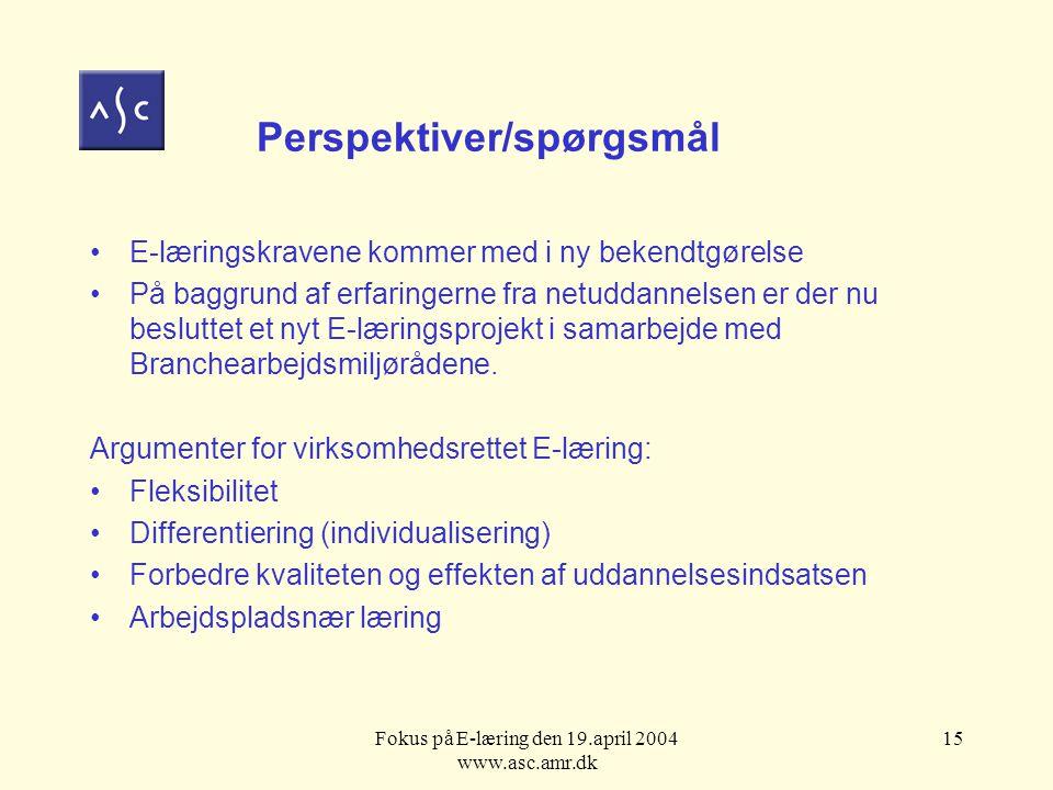 Fokus på E-læring den 19.april 2004 www.asc.amr.dk 15 Perspektiver/spørgsmål E-læringskravene kommer med i ny bekendtgørelse På baggrund af erfaringerne fra netuddannelsen er der nu besluttet et nyt E-læringsprojekt i samarbejde med Branchearbejdsmiljørådene.