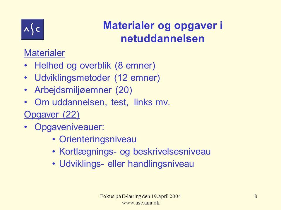 Fokus på E-læring den 19.april 2004 www.asc.amr.dk 8 Materialer og opgaver i netuddannelsen Materialer Helhed og overblik (8 emner) Udviklingsmetoder (12 emner) Arbejdsmiljøemner (20) Om uddannelsen, test, links mv.