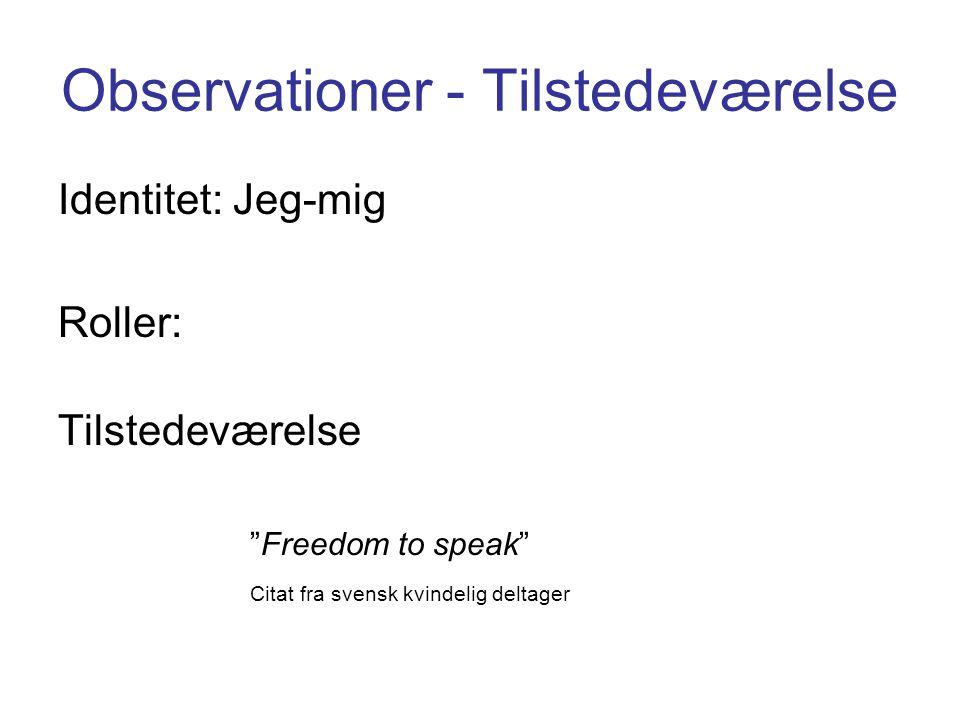 Observationer - Tilstedeværelse Identitet: Jeg-mig Roller: Tilstedeværelse Freedom to speak Citat fra svensk kvindelig deltager