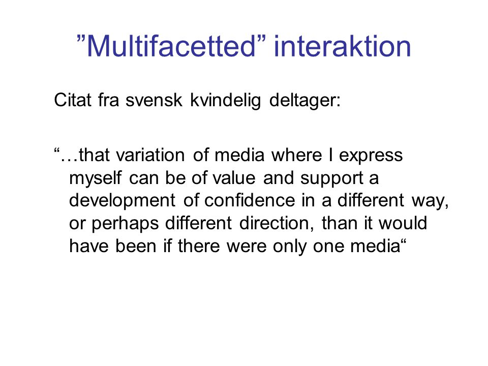 Multifacetted interaktion Citat fra svensk kvindelig deltager: …that variation of media where I express myself can be of value and support a development of confidence in a different way, or perhaps different direction, than it would have been if there were only one media