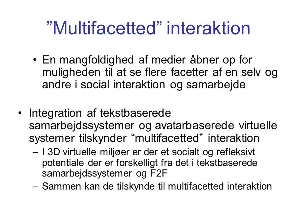 Multifacetted interaktion En mangfoldighed af medier åbner op for muligheden til at se flere facetter af en selv og andre i social interaktion og samarbejde Integration af tekstbaserede samarbejdssystemer og avatarbaserede virtuelle systemer tilskynder multifacetted interaktion –I 3D virtuelle miljøer er der et socialt og refleksivt potentiale der er forskelligt fra det i tekstbaserede samarbejdssystemer og F2F –Sammen kan de tilskynde til multifacetted interaktion
