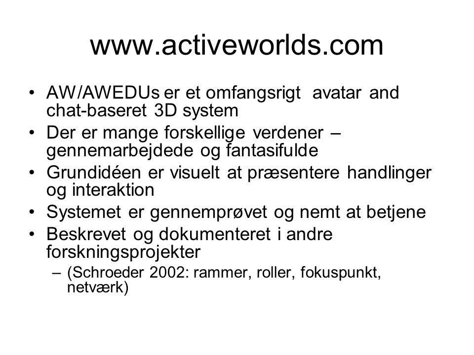 www.activeworlds.com AW/AWEDUs er et omfangsrigt avatar and chat-baseret 3D system Der er mange forskellige verdener – gennemarbejdede og fantasifulde Grundidéen er visuelt at præsentere handlinger og interaktion Systemet er gennemprøvet og nemt at betjene Beskrevet og dokumenteret i andre forskningsprojekter –(Schroeder 2002: rammer, roller, fokuspunkt, netværk)