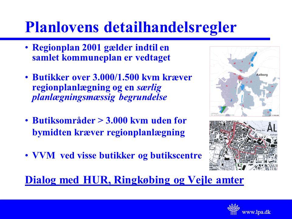 www.lpa.dk Planlovens detailhandelsregler Regionplan 2001 gælder indtil en samlet kommuneplan er vedtaget Butikker over 3.000/1.500 kvm kræver regionplanlægning og en særlig planlægningsmæssig begrundelse Butiksområder > 3.000 kvm uden for bymidten kræver regionplanlægning VVM ved visse butikker og butikscentre Dialog med HUR, Ringkøbing og Vejle amter