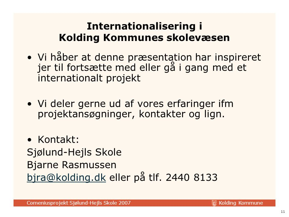 Kolding Kommune Comeniusprojekt Sjølund-Hejls Skole 2007 11 Internationalisering i Kolding Kommunes skolevæsen Vi håber at denne præsentation har inspireret jer til fortsætte med eller gå i gang med et internationalt projekt Vi deler gerne ud af vores erfaringer ifm projektansøgninger, kontakter og lign.