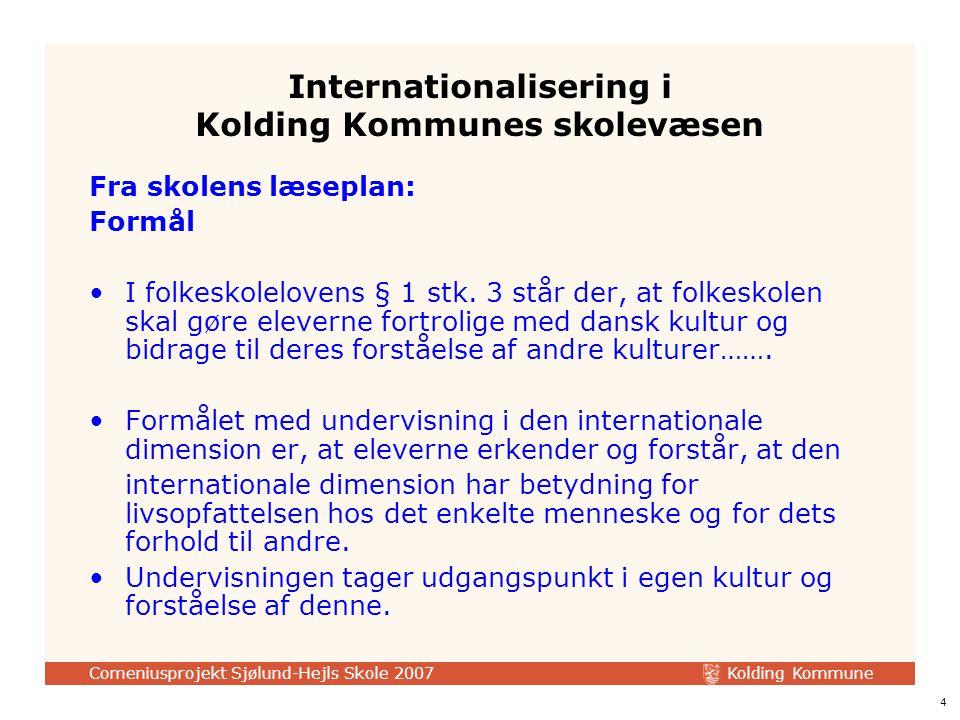 Kolding Kommune Comeniusprojekt Sjølund-Hejls Skole 2007 4 Internationalisering i Kolding Kommunes skolevæsen Fra skolens læseplan: Formål I folkeskolelovens § 1 stk.